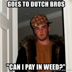 """Scumbag Steve - goes to dutch bros """"can i pay in weed?"""""""