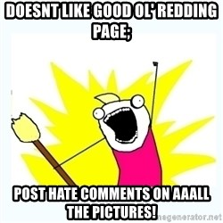 All the things - DOESNT LIKE GOOD OL' REDDING PAGE; POST HATE COMMENTS ON AAALL THE PICTURES!