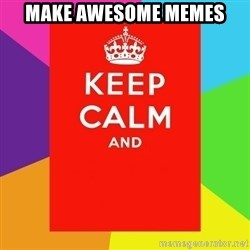 Keep calm and - Make awesome Memes