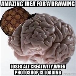 Scumbag Brain - Amazing idea for a drawing loses all creativity when photoshop is loading