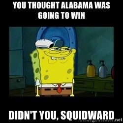 didnt you squidward - You thought alabama was going to win didn't you, squidward