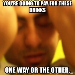ANDRES INFANTE - you're going to pay for these drinks one way or the other.