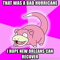Slowpoke - that was a bad hurricane i hope new orleans can recover