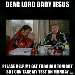 Dear lord baby jesus - dear lord baby Jesus please help me get through tonight so I can take my test on Monday