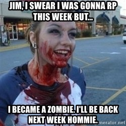 Scary Nympho - Jim, I swear I was gonna rp this week but... I became a Zombie. I'll be back next week hommie.