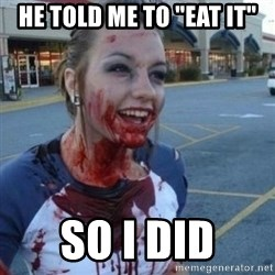"""Scary Nympho - he told me to """"eat it"""" so i did"""