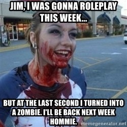Scary Nympho - Jim, I was gonna roleplay this week... But at the last second I turned into a zombie. I'll be back next week hommie.