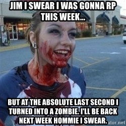 Scary Nympho - Jim I swear I was gonna rp this week... But at the absolute last second I turned into a zombie. I'll be back next week hommie I swear.