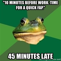 """Foul Bachelor Frog - """"10 minutes before work. Time for a quick fap."""" 45 minutes late"""