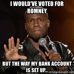 Kevin Hart - I would've voted for romney but the way my bank account is set up...