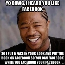 Yo Dawg - yo dawg, i heard you like facebook so i put a face in your book and put the book on facebook so you can facebook while you facebook your facebook