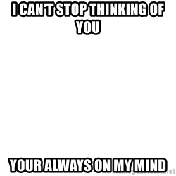 Blank 1234 - I CAN'T STOP THINKING OF YOU YOUR ALWAYS ON MY MIND