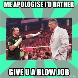 CM Punk Apologize! - ME APOLOGISE I'D RATHER  GIVE U A BLOW JOB