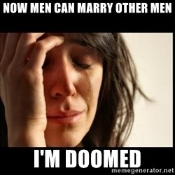 First World Problems - now men can marry other men i'm doomed