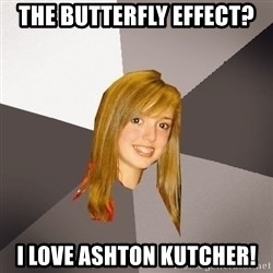 Musically Oblivious 8th Grader - The butterfly effect? i love ashton kutcher!