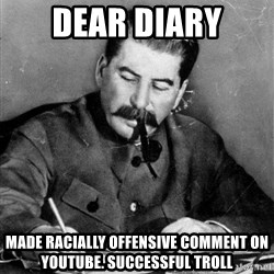 Stalin Diary - dear diary made racially offensive comment on youtube. successful troll