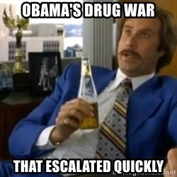 That escalated quickly-Ron Burgundy - obama's drug war that escalated quickly