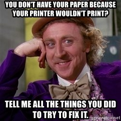 Willy Wonka - you don't have your paper because your printer wouldn't print? Tell me all the things you did to try to fix it.