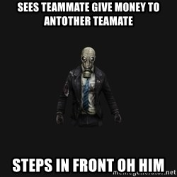Killing Floor Newbie - Sees teammate give money to antother teamate Steps in front oh him