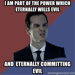Jim Moriarty - I am part of the power which eternally wills evil  and  eternally committing evil