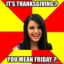 Rebecca Black - IT's thanksgiving ? you mean Friday ?