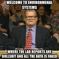 DrewCarey - welcome to environmenal systems where the lab reports are bullshit and all the data is faked