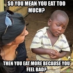 Skeptical 3rd World Kid - SO you mean you eat too much? then you eat more because you feel bad?
