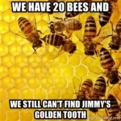 Honeybees - we have 20 bees and we still can't find jimmy's golden tooth