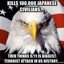 American Pride Eagle - kills 100,000 japanese civilians.... then thinks 9/11 is biggest terroist attack in us history...