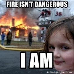Disaster Girl - FIRE ISN'T DANGEROUS I AM