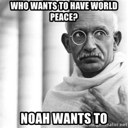 Reincarnate Gandhi - Who wants to have world peace? NoAh wants to