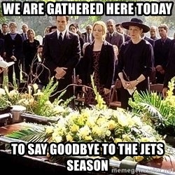funeral1 - we are gathered here today to say goodbye to the jets season