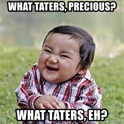 evil toddler kid2 - what taters, precious? what taters, eh?