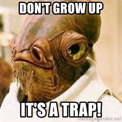 Its A Trap - DON'T GROW UP IT'S A TRAP!