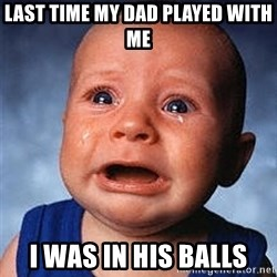 Cry - last time my dad played with me i was in his balls