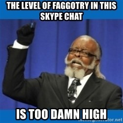 Too damn high - the level of faggotry in this skype chat is too damn high