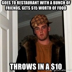 Scumbag Steve - goes to restaurant with a bunch of friends, gets $15 worth of food throws in a $10