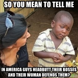 Skeptical 3rd World Kid - So you mean to tell me In America guys headbutt their bosses and their woman defends them?