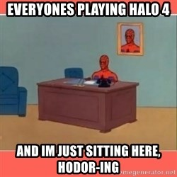 Masturbating Spider-Man - Everyones playing Halo 4 and Im just sitting here, HODOR-ING