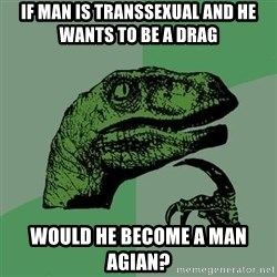 Raptor - if man is transsexual and he wants to be a drag would he become a man agian?