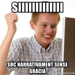 First Day on the internet kid - siiiiiiiiiiiii Sóc narrativament SENSE GRÀCIA