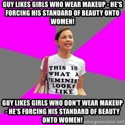 Feminist Cunt - guy likes girls who wear makeup - he's forcing his standard of beauty onto women! guy likes girls who don't wear makeup - he's forcing his standard of beauty onto women!