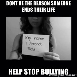Amanda Todd, - dont be the reason someone ends their life help stop bullying