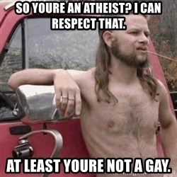 Almost Politically Correct Redneck - So youre an atheist? I can respect that. At least youre not a gay.