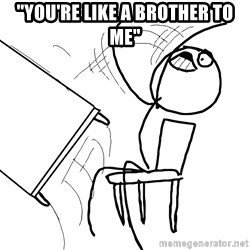 """Desk Flip Rage Guy - """"you're like a brother to me"""""""