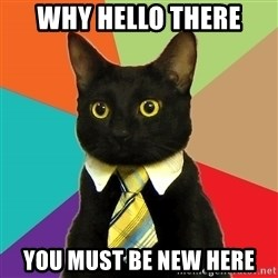 Business Cat - WHY HELLO THERE YOU MUST BE NEW HERE