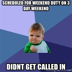 Success Kid - scheduled for weekend duty on 3 day weekend didnt get called in