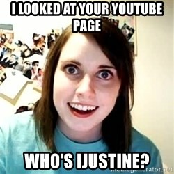 Overly Attached Girlfriend 2 - I LOOKED AT YOUR YOUTUBE PAGE WHO'S IJUSTINE?