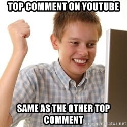 First Day on the internet kid - TOP COMMENT ON YOUTUBE SAME AS THE OTHER TOP COMMENT