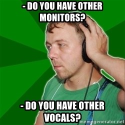Sarcastic Soundman - - do you have oTher monitors? - do you have other vocals?
